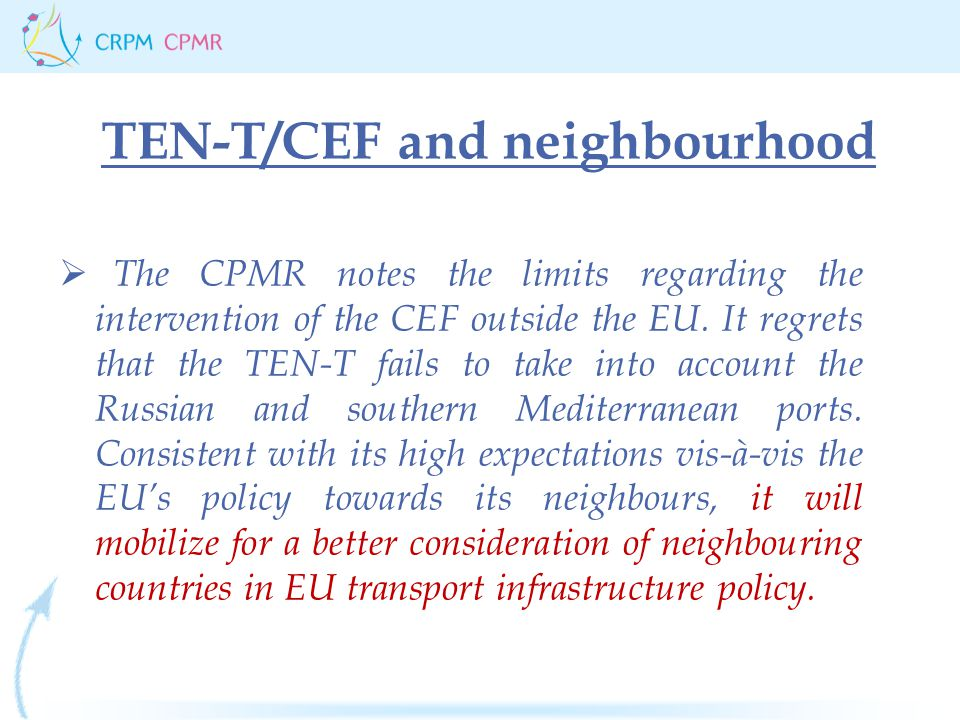 TEN-T/CEF and neighbourhood  The CPMR notes the limits regarding the intervention of the CEF outside the EU.