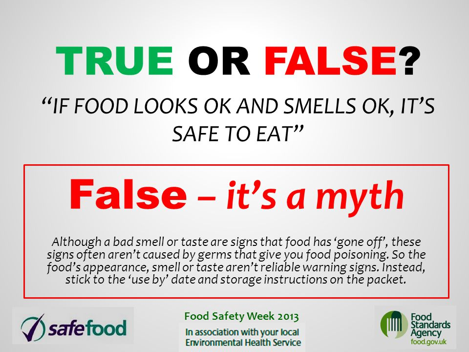 """TRUE OR FALSE? """"IF FOOD LOOKS OK AND SMELLS OK, IT'S SAFE TO EAT"""" False – it's a myth Although a bad smell or taste are signs that food has 'gone off'"""