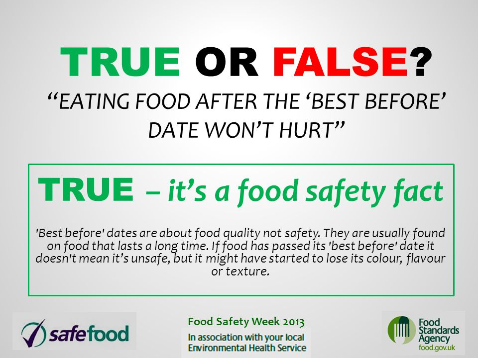 """TRUE OR FALSE? """"EATING FOOD AFTER THE 'BEST BEFORE' DATE WON'T HURT"""" TRUE – it's a food safety fact 'Best before' dates are about food quality not saf"""