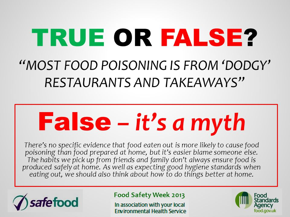 """TRUE OR FALSE? """"MOST FOOD POISONING IS FROM 'DODGY' RESTAURANTS AND TAKEAWAYS"""" False – it's a myth There's no specific evidence that food eaten out is"""