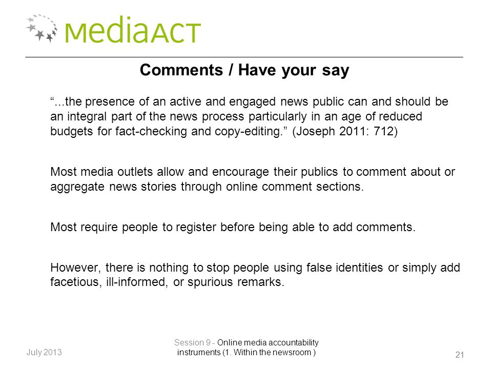 ...the presence of an active and engaged news public can and should be an integral part of the news process particularly in an age of reduced budgets for fact-checking and copy-editing. (Joseph 2011: 712) Most media outlets allow and encourage their publics to comment about or aggregate news stories through online comment sections.