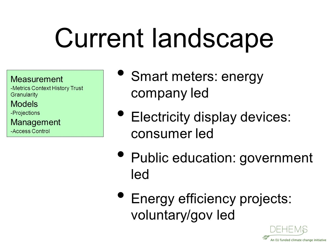 Current landscape Smart meters: energy company led Electricity display devices: consumer led Public education: government led Energy efficiency projects: voluntary/gov led Measurement  Metrics Context History Trust Granularity Metrics Context History Trust Granularity Models  Projections Projections Management  Access Control Access Control
