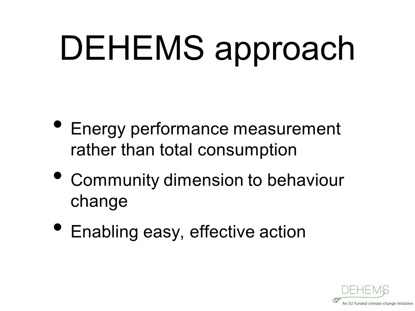 DEHEMS approach Energy performance measurement rather than total consumption Community dimension to behaviour change Enabling easy, effective action