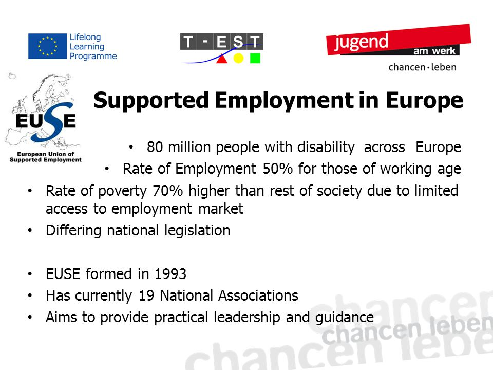 Supported Employment in Europe 80 million people with disability across Europe Rate of Employment 50% for those of working age Rate of poverty 70% higher than rest of society due to limited access to employment market Differing national legislation EUSE formed in 1993 Has currently 19 National Associations Aims to provide practical leadership and guidance