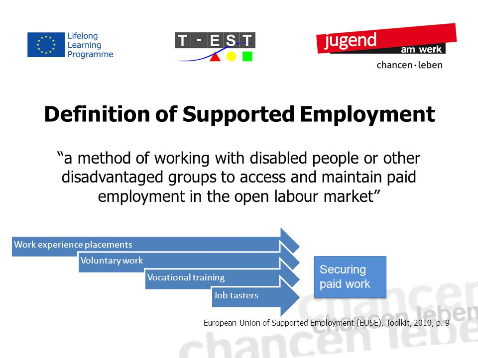 "Definition of Supported Employment ""a method of working with disabled people or other disadvantaged groups to access and maintain paid employment in t"