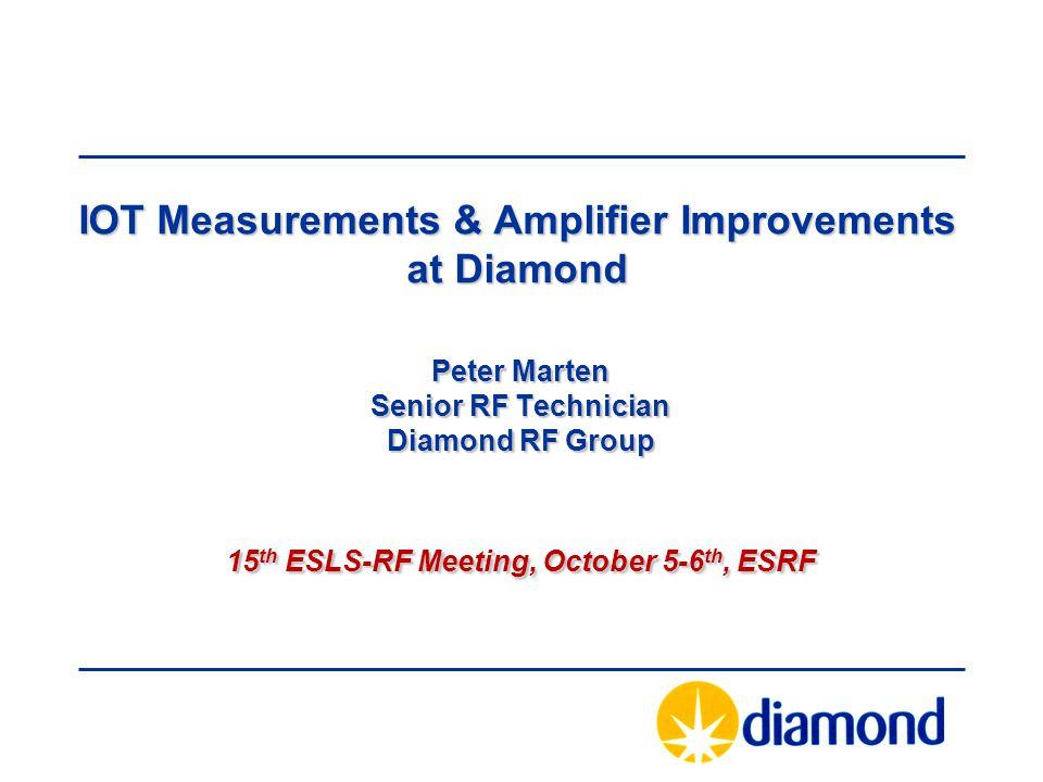 Peter Marten Senior RF Technician Diamond RF Group 15 th ESLS-RF Meeting, October 5-6 th, ESRF IOT Measurements & Amplifier Improvements at Diamond