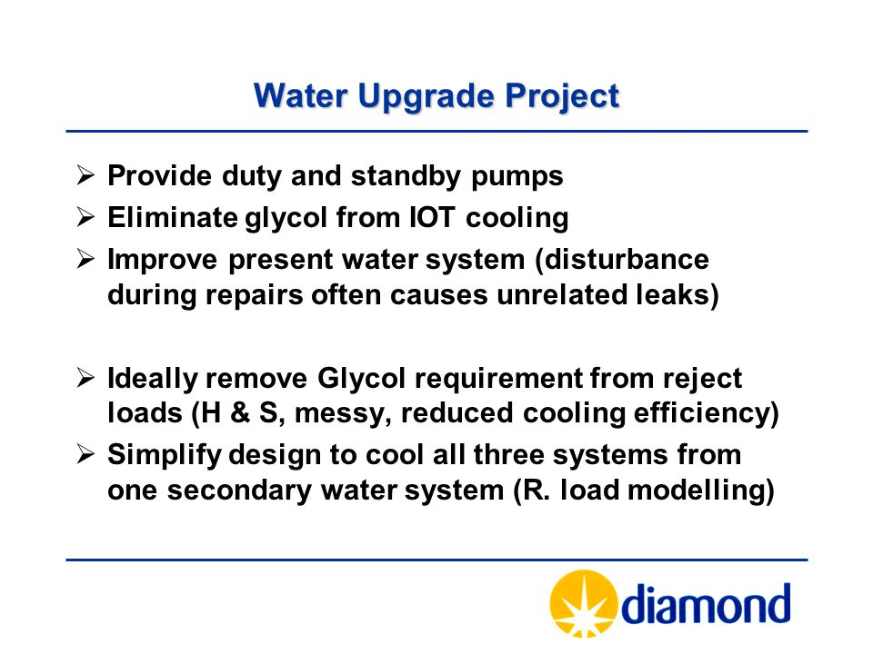 Water Upgrade Project  Provide duty and standby pumps  Eliminate glycol from IOT cooling  Improve present water system (disturbance during repairs often causes unrelated leaks)  Ideally remove Glycol requirement from reject loads (H & S, messy, reduced cooling efficiency)  Simplify design to cool all three systems from one secondary water system (R.