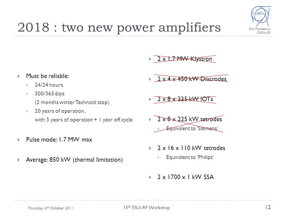 Eric Montesinos CERN-RF 2018 : two new power amplifiers Thursday, 6 th October 2011 15 th ESLS-RF Workshop 12  Must be reliable:  24/24 hours  300/