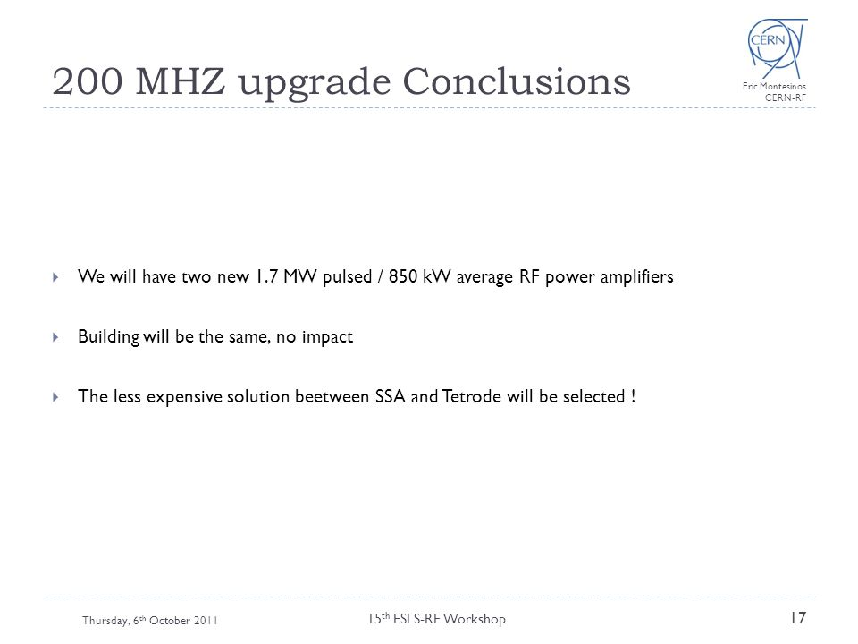 Eric Montesinos CERN-RF 200 MHZ upgrade Conclusions Thursday, 6 th October 2011 15 th ESLS-RF Workshop 17  We will have two new 1.7 MW pulsed / 850 k