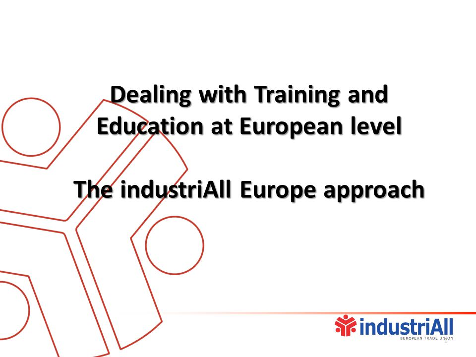 Dealing with Training and Education at European level The industriAll Europe approach 1