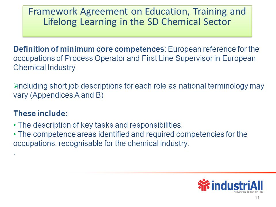 Framework Agreement on Education, Training and Lifelong Learning in the SD Chemical Sector Framework Agreement on Education, Training and Lifelong Learning in the SD Chemical Sector Definition of minimum core competences: European reference for the occupations of Process Operator and First Line Supervisor in European Chemical Industry  including short job descriptions for each role as national terminology may vary (Appendices A and B) These include: The description of key tasks and responsibilities.