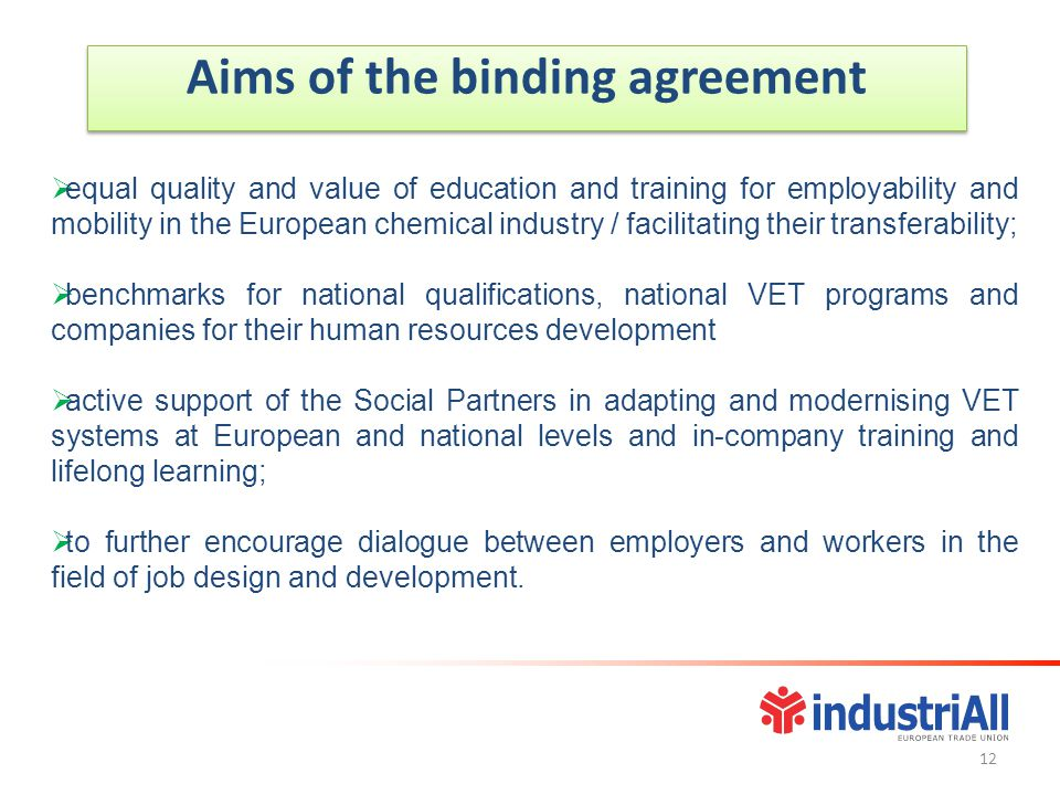 Aims of the binding agreement  equal quality and value of education and training for employability and mobility in the European chemical industry / facilitating their transferability;  benchmarks for national qualifications, national VET programs and companies for their human resources development  active support of the Social Partners in adapting and modernising VET systems at European and national levels and in-company training and lifelong learning;  to further encourage dialogue between employers and workers in the field of job design and development.