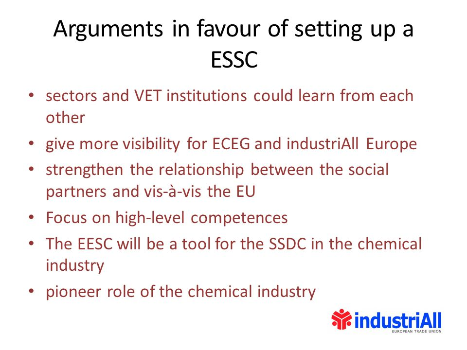 Arguments in favour of setting up a ESSC sectors and VET institutions could learn from each other give more visibility for ECEG and industriAll Europe strengthen the relationship between the social partners and vis-à-vis the EU Focus on high-level competences The EESC will be a tool for the SSDC in the chemical industry pioneer role of the chemical industry