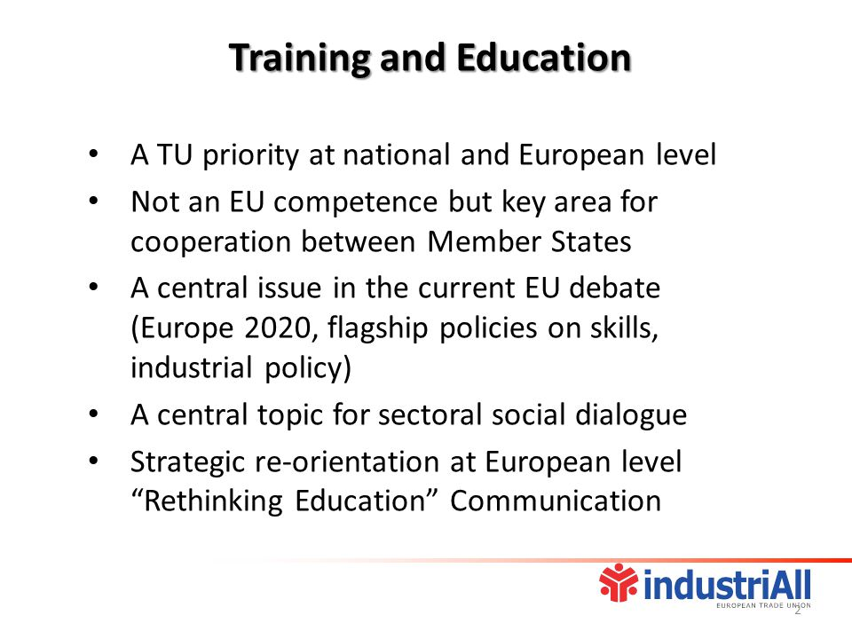 A TU priority at national and European level Not an EU competence but key area for cooperation between Member States A central issue in the current EU debate (Europe 2020, flagship policies on skills, industrial policy) A central topic for sectoral social dialogue Strategic re-orientation at European level Rethinking Education Communication Training and Education 2
