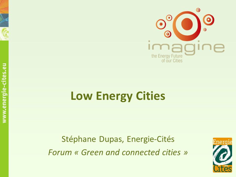 Low Energy Cities Stéphane Dupas, Energie-Cités Forum « Green and connected cities »