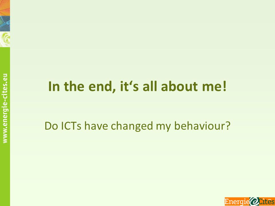 In the end, it's all about me! Do ICTs have changed my behaviour?
