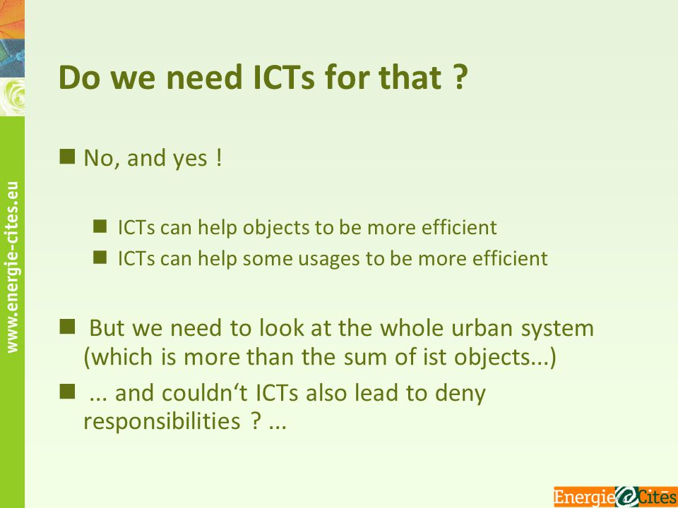 Do we need ICTs for that ? No, and yes ! ICTs can help objects to be more efficient ICTs can help some usages to be more efficient But we need to look