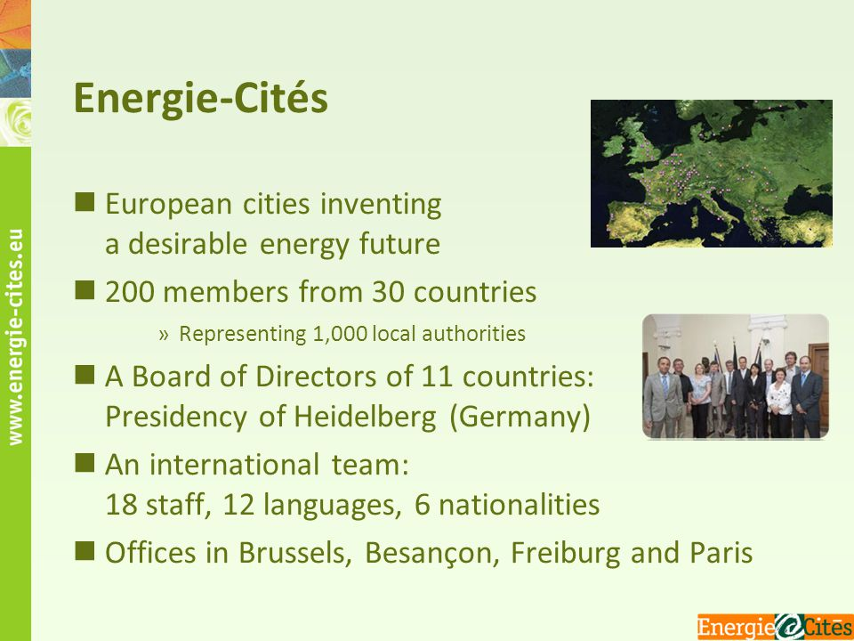 Energie-Cités European cities inventing a desirable energy future 200 members from 30 countries »Representing 1,000 local authorities A Board of Direc