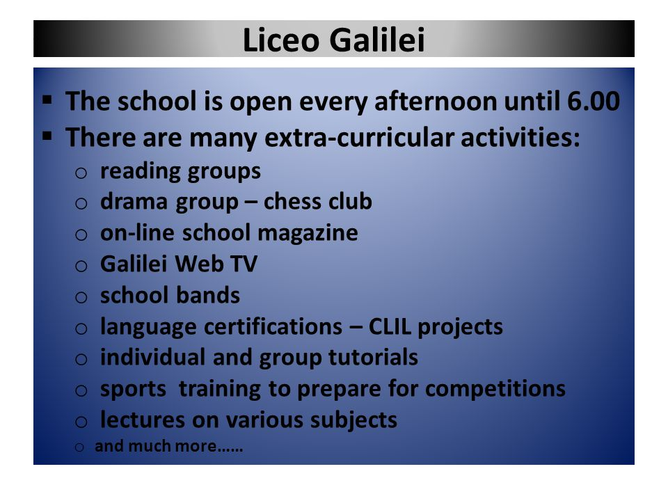 Liceo Galilei  The school is open every afternoon until 6.00  There are many extra-curricular activities: o reading groups o drama group – chess clu