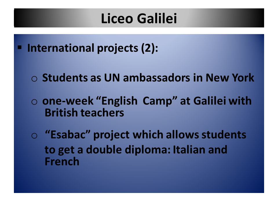 "Liceo Galilei  International projects (2): o Students as UN ambassadors in New York o one-week ""English Camp"" at Galilei with British teachers o ""Esa"