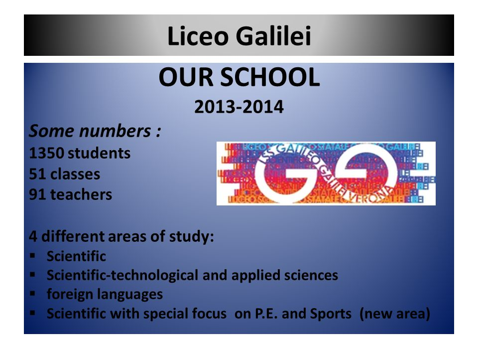 Liceo Galilei OUR SCHOOL 2013-2014 Some numbers : 1350 students 51 classes 91 teachers 4 different areas of study:  Scientific  Scientific-technolog