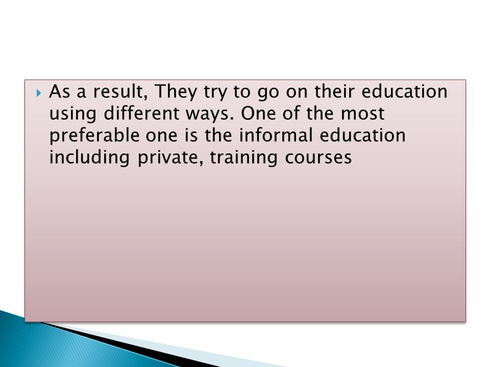  As a result, They try to go on their education using different ways. One of the most preferable one is the informal education including private, tra