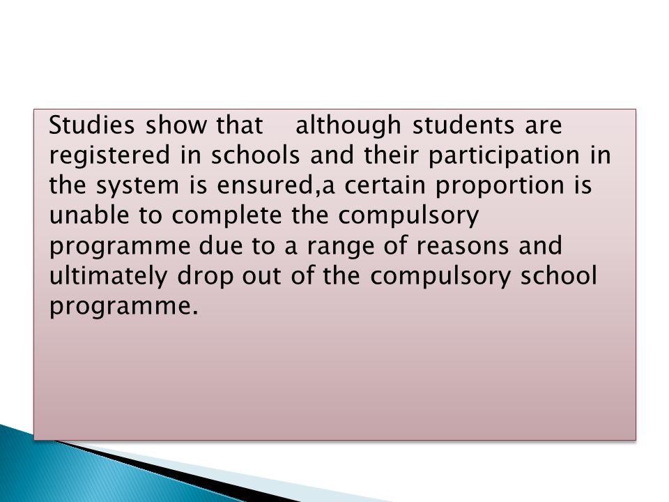 Studies show that although students are registered in schools and their participation in the system is ensured,a certain proportion is unable to complete the compulsory programme due to a range of reasons and ultimately drop out of the compulsory school programme.
