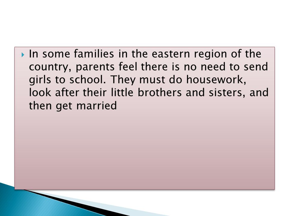  In some families in the eastern region of the country, parents feel there is no need to send girls to school.