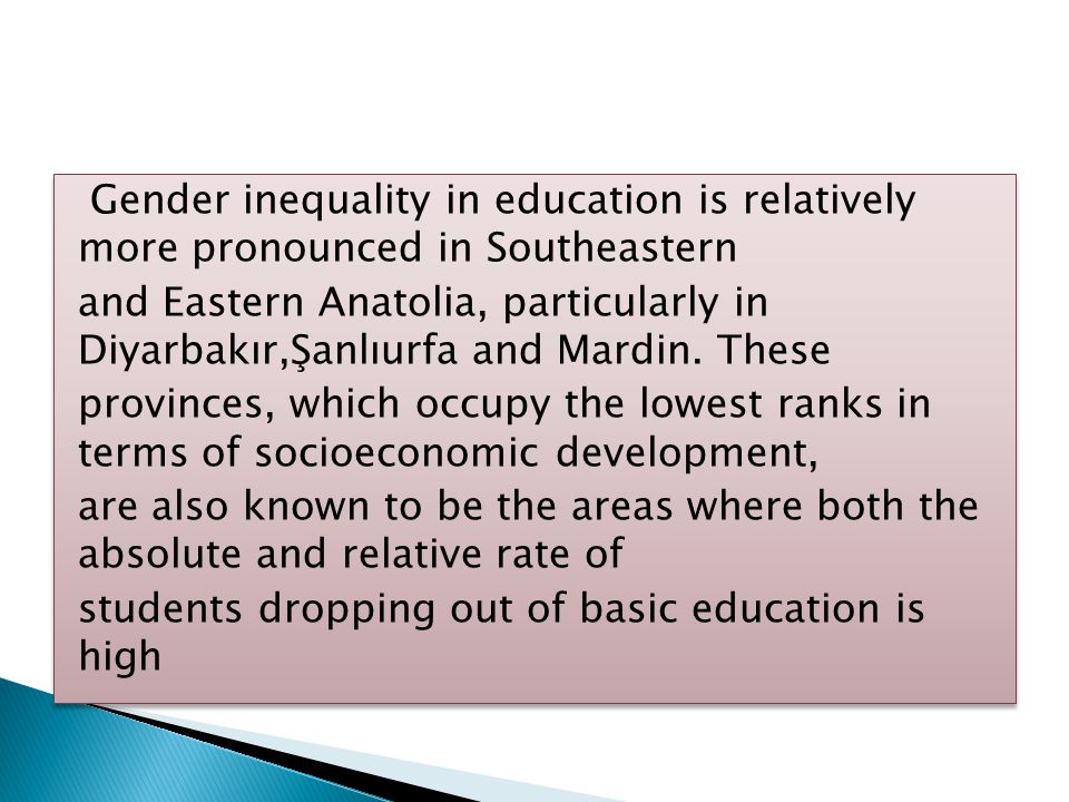 Gender inequality in education is relatively more pronounced in Southeastern and Eastern Anatolia, particularly in Diyarbakır,Şanlıurfa and Mardin. Th
