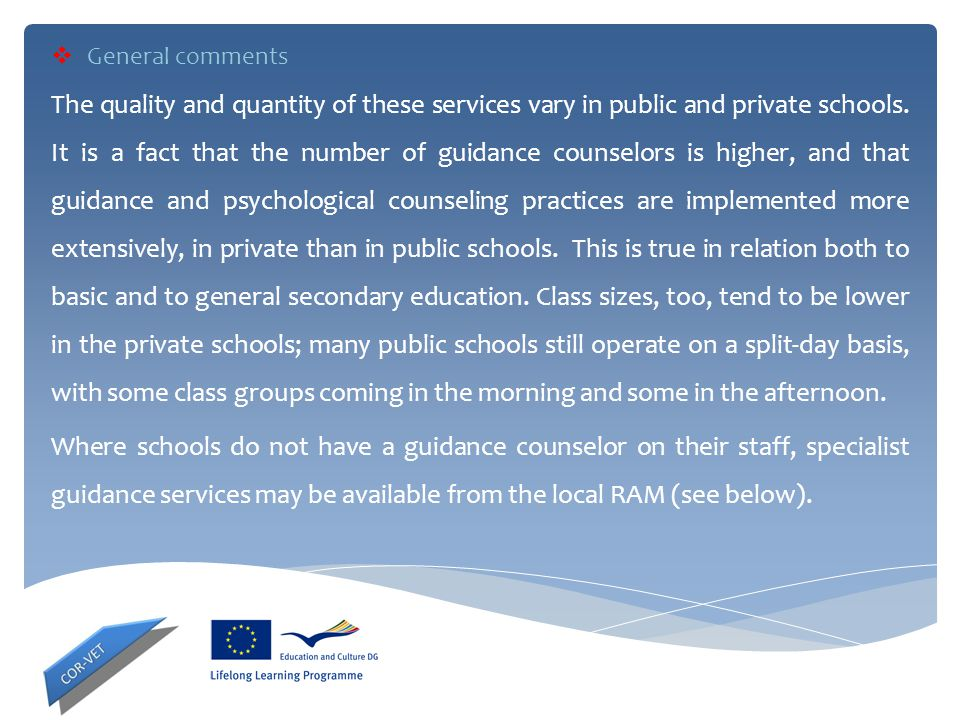  General comments The quality and quantity of these services vary in public and private schools. It is a fact that the number of guidance counselors