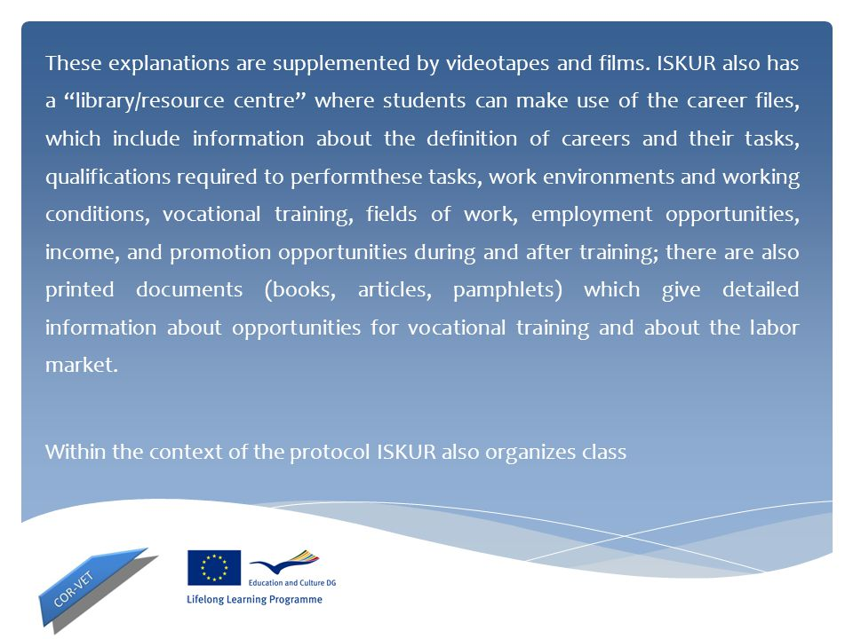 """These explanations are supplemented by videotapes and films. ISKUR also has a """"library/resource centre"""" where students can make use of the career file"""