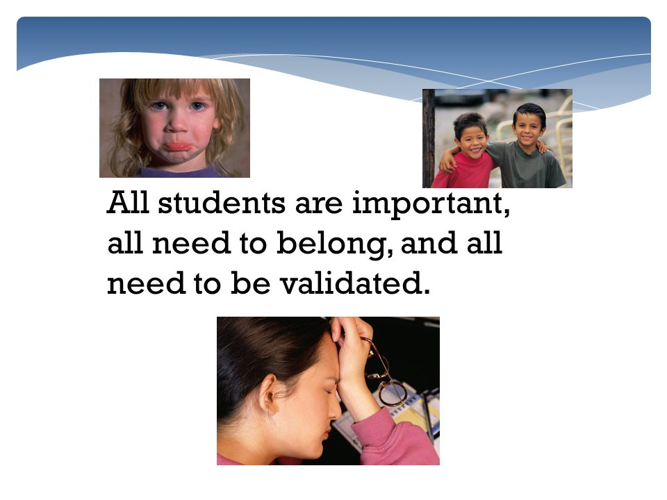 All students are important, all need to belong, and all need to be validated.