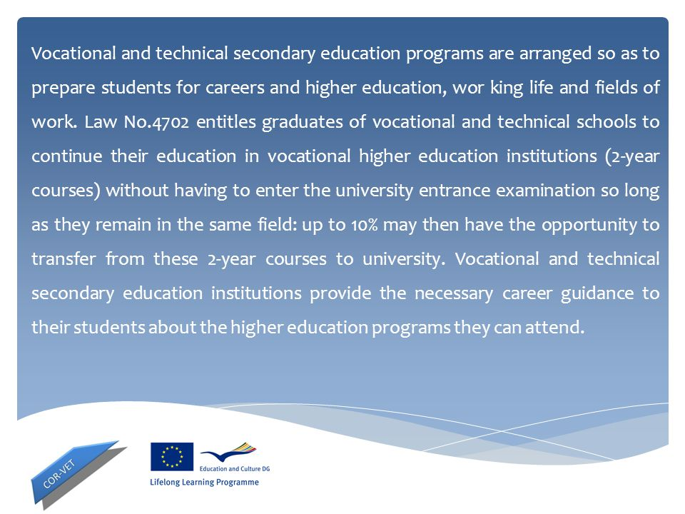 Vocational and technical secondary education programs are arranged so as to prepare students for careers and higher education, wor king life and field