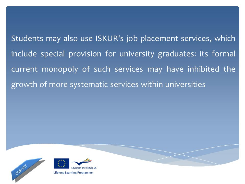 Students may also use ISKUR's job placement services, which include special provision for university graduates: its formal current monopoly of such se