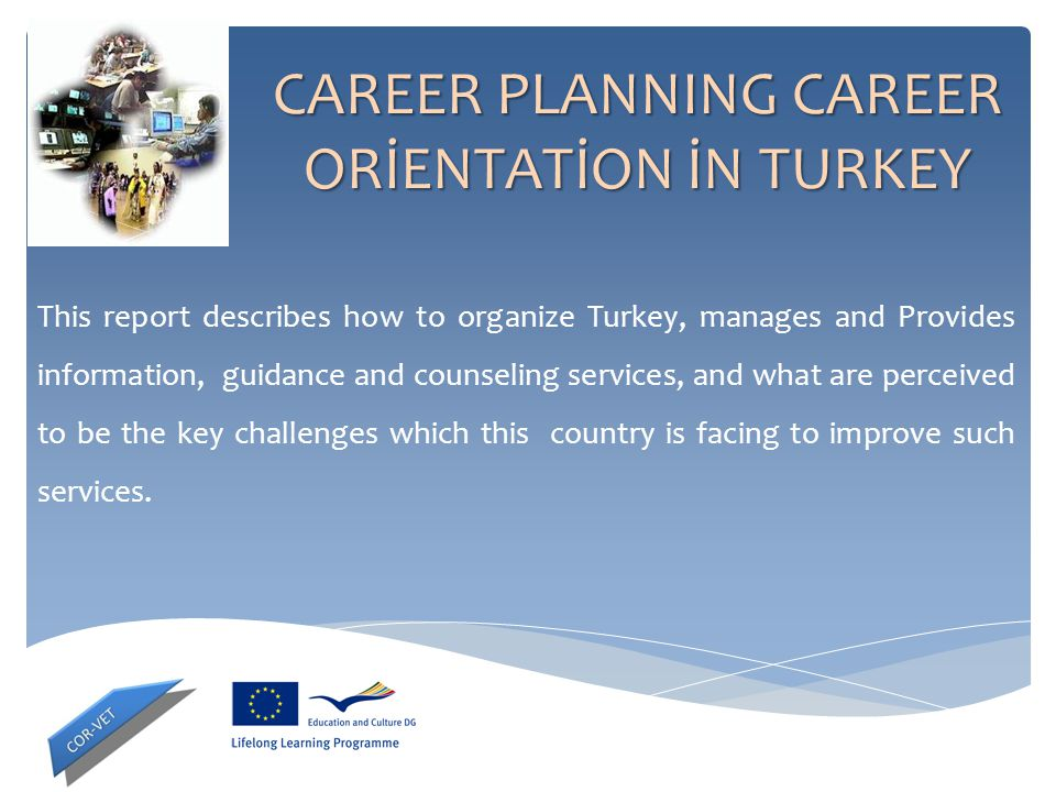 CAREER PLANNING CAREER ORİENTATİON İN TURKEY This report describes how to organize Turkey, manages and Provides information, guidance and counseling s