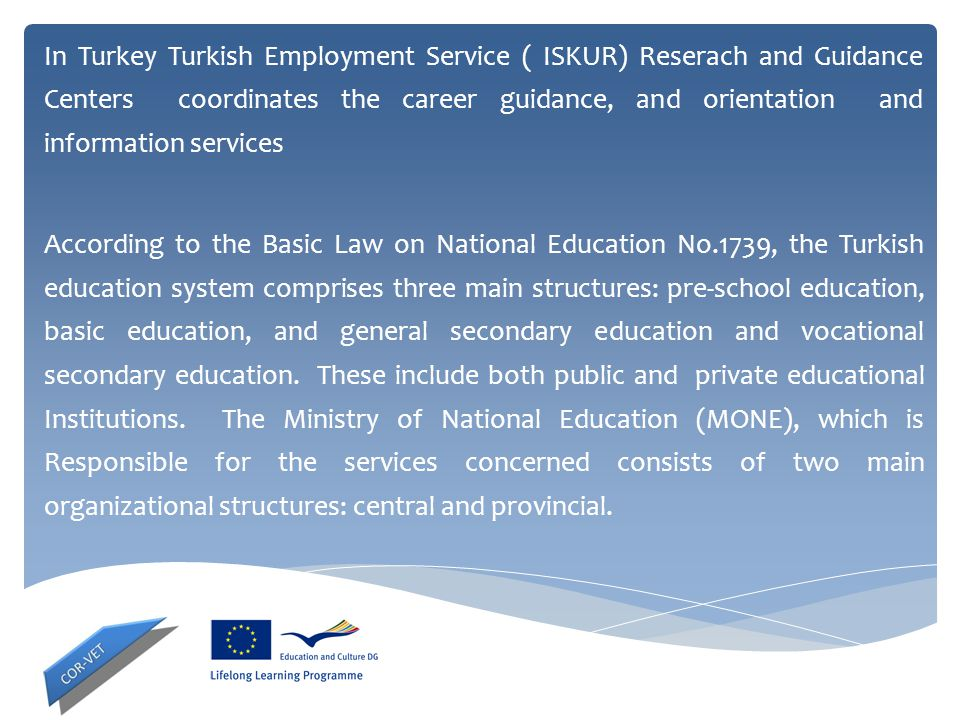 In Turkey Turkish Employment Service ( ISKUR) Reserach and Guidance Centers coordinates the career guidance, and orientation and information services