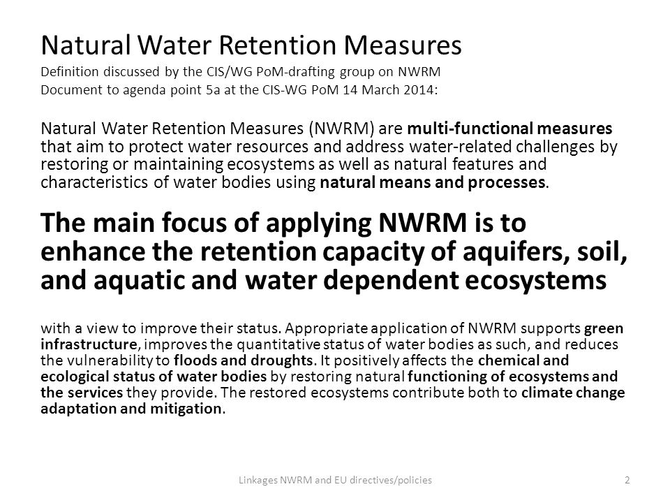 Natural Water Retention Measures NWRM can contribute to the achievement of the objects of different EU directives and policies, i.a.: Policies/Strategies Blueprint Communication (2012) EU Biodiversity Strategy to 2020 (2011) Green Infrastructure Strategy (2013) EU Strategy on adaptation to climate change (2013) [Communication on Water Scarcity and drought (2007/2012)] A new EU Forest Strategy (2013) Common Agricultural Policy (2013) [7th Environment Action Program (2013)] [Roadmap to a Resource Efficient Europe (2011)] [Europe 2020 Strategy (2010)] … Directives Water Framework Directive (2000) Flood Risk Directive (2007) Birds & Habitats Directives (1979/1992) [Nitrates Directive (1997)] [Marine Strategy Framework Directive (2010)] [Groundwater Directive (2006)] [Drinking Water Directive (1998)] [Urban Waste Water Treatment Directive (1991)] [Priority Substance Directive (2008)] [Bathing Water Directive (2006)] … Funding EU Structural and Investment Funds (ESIF), i.a.