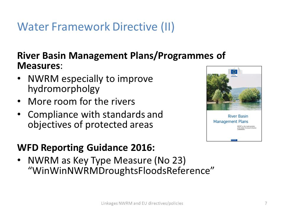 LIFE multiannual work programme 2014-17 Objective: develop, test and demonstrate policy or management approaches, best practices and solutions, e.g.: Planning and establishment of natural water retention measures that increase infiltration, storage of water and remove pollutants through natural, or 'natural-like' processes and thereby contribute to the achievement of the WFD and the FD objectives … Linkages NWRM and EU directives/policies18