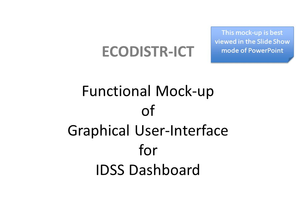 ECODISTR-ICT Functional Mock-up of Graphical User-Interface for IDSS Dashboard This mock-up is best viewed in the Slide Show mode of PowerPoint