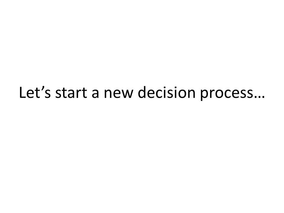 Let's start a new decision process…