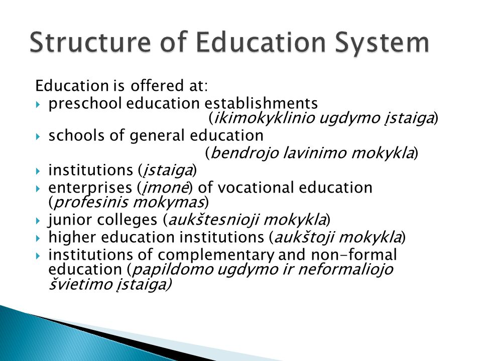 Education is offered at:  preschool education establishments (ikimokyklinio ugdymo įstaiga)  schools of general education (bendrojo lavinimo mokykla