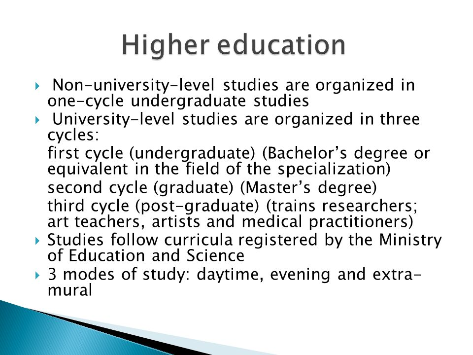  Non-university-level studies are organized in one-cycle undergraduate studies  University-level studies are organized in three cycles: first cycle (undergraduate) (Bachelor's degree or equivalent in the field of the specialization) second cycle (graduate) (Master's degree) third cycle (post-graduate) (trains researchers; art teachers, artists and medical practitioners)  Studies follow curricula registered by the Ministry of Education and Science  3 modes of study: daytime, evening and extra- mural