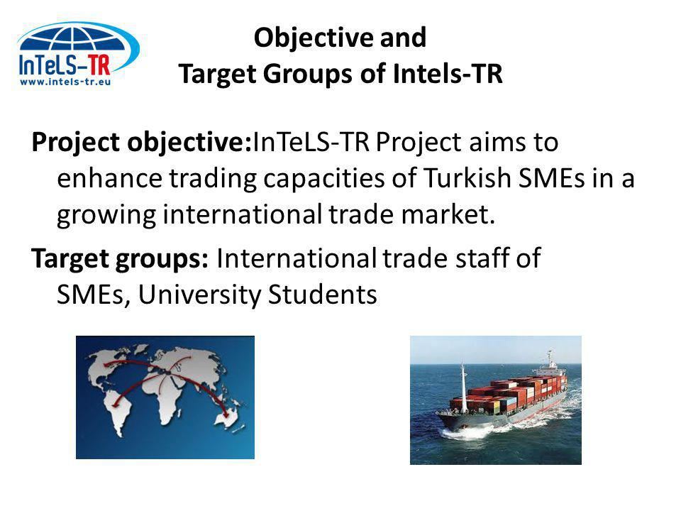 Objective and Target Groups of Intels-TR Project objective:InTeLS-TR Project aims to enhance trading capacities of Turkish SMEs in a growing international trade market.