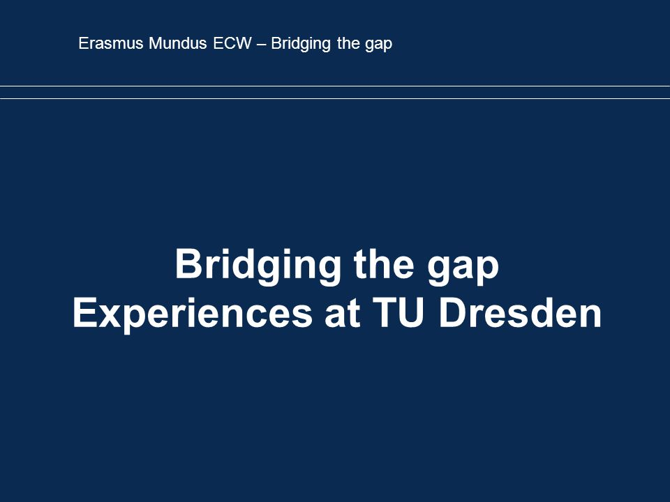 Erasmus Mundus ECW – Bridging the gap Bridging the gap Experiences at TU Dresden