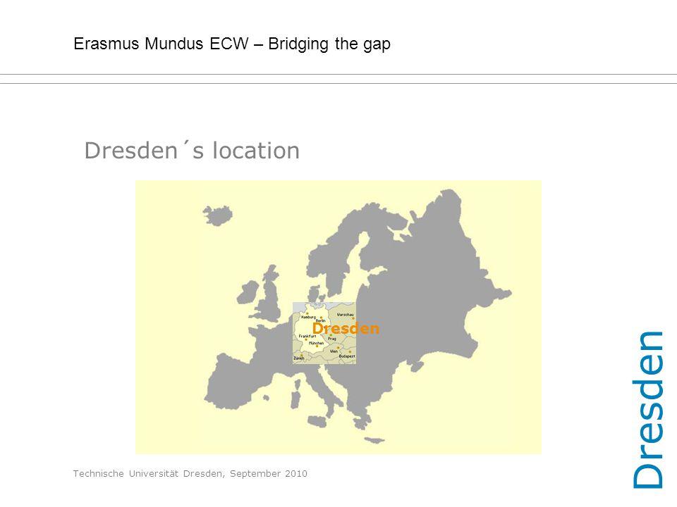 Erasmus Mundus ECW – Bridging the gap Technische Universität Dresden, September 2010 Dresden´s location Dresden