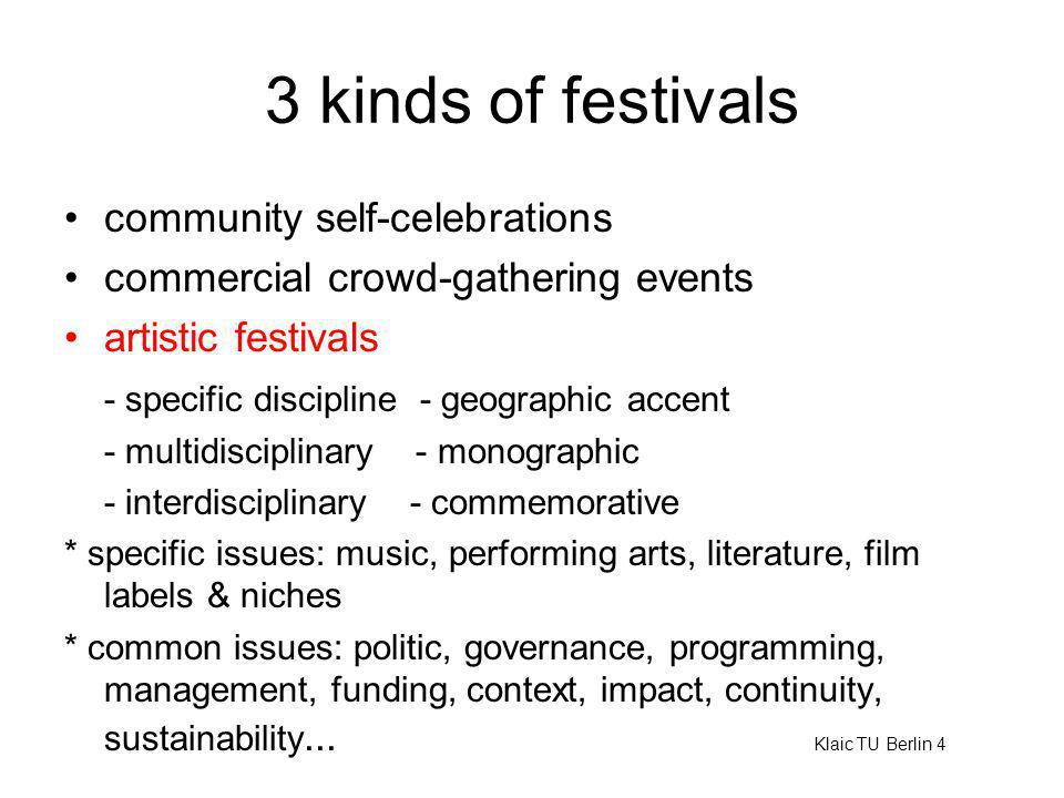 3 kinds of festivals community self-celebrations commercial crowd-gathering events artistic festivals - specific discipline - geographic accent - multidisciplinary - monographic - interdisciplinary - commemorative * specific issues: music, performing arts, literature, film labels & niches * common issues: politic, governance, programming, management, funding, context, impact, continuity, sustainability...
