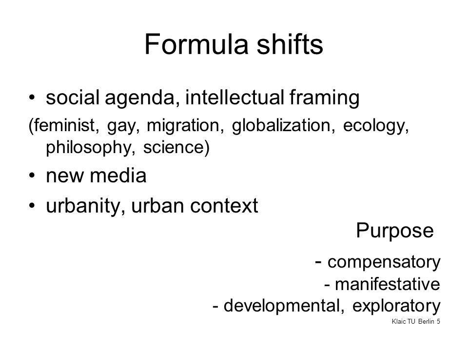 Formula shifts social agenda, intellectual framing (feminist, gay, migration, globalization, ecology, philosophy, science) new media urbanity, urban context Purpose - compensatory - manifestative - developmental, exploratory Klaic TU Berlin 5