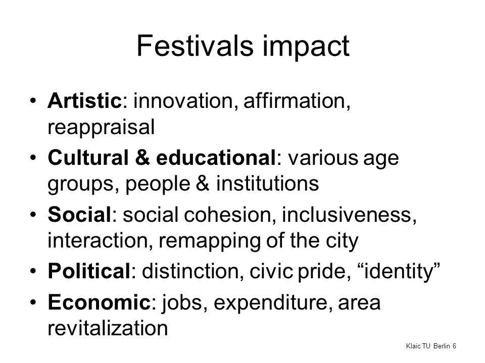 Festivals impact Artistic: innovation, affirmation, reappraisal Cultural & educational: various age groups, people & institutions Social: social cohesion, inclusiveness, interaction, remapping of the city Political: distinction, civic pride, identity Economic: jobs, expenditure, area revitalization Klaic TU Berlin 6