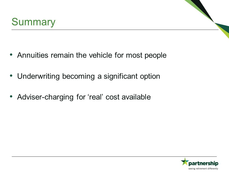 Annuities remain the vehicle for most people Underwriting becoming a significant option Adviser-charging for 'real' cost available Summary