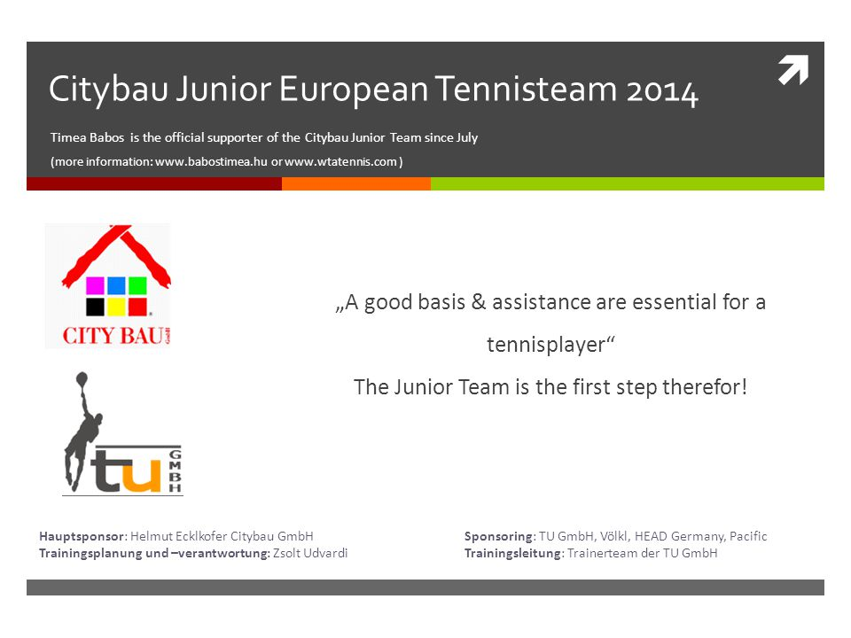" Citybau Junior European Tennisteam 2014 Timea Babos is the official supporter of the Citybau Junior Team since July (more information: www.babostimea.hu or www.wtatennis.com ) ""A good basis & assistance are essential for a tennisplayer The Junior Team is the first step therefor."